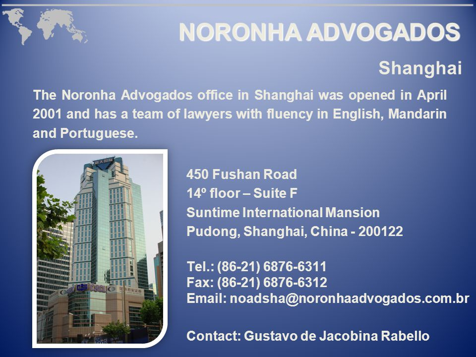 450 Fushan Road 14º floor – Suite F Suntime International Mansion Pudong, Shanghai, China - 200122 Tel.: (86-21) 6876-6311 Fax: (86-21) 6876-6312 Email: noadsha@noronhaadvogados.com.br Contact: Gustavo de Jacobina Rabello The Noronha Advogados office in Shanghai was opened in April 2001 and has a team of lawyers with fluency in English, Mandarin and Portuguese.