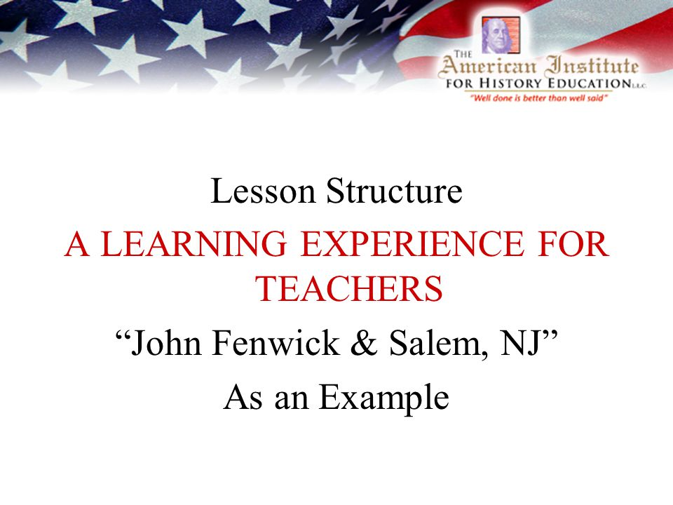 Lesson Structure A LEARNING EXPERIENCE FOR TEACHERS John Fenwick & Salem, NJ As an Example