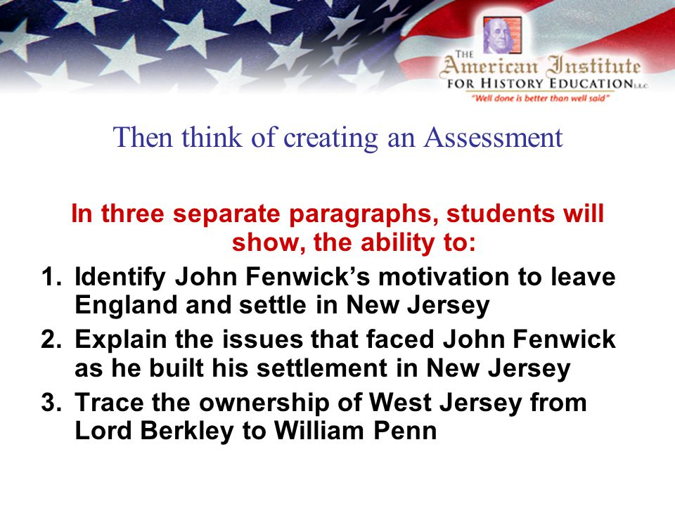 Then think of creating an Assessment In three separate paragraphs, students will show, the ability to: 1.Identify John Fenwick's motivation to leave England and settle in New Jersey 2.Explain the issues that faced John Fenwick as he built his settlement in New Jersey 3.Trace the ownership of West Jersey from Lord Berkley to William Penn