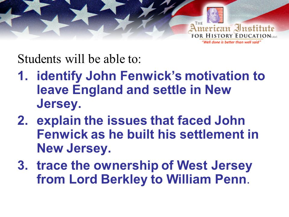 Students will be able to: 1.identify John Fenwick's motivation to leave England and settle in New Jersey.
