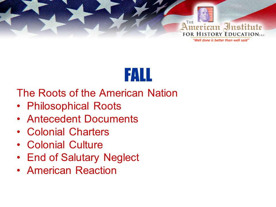 FALL The Roots of the American Nation Philosophical Roots Antecedent Documents Colonial Charters Colonial Culture End of Salutary Neglect American Reaction