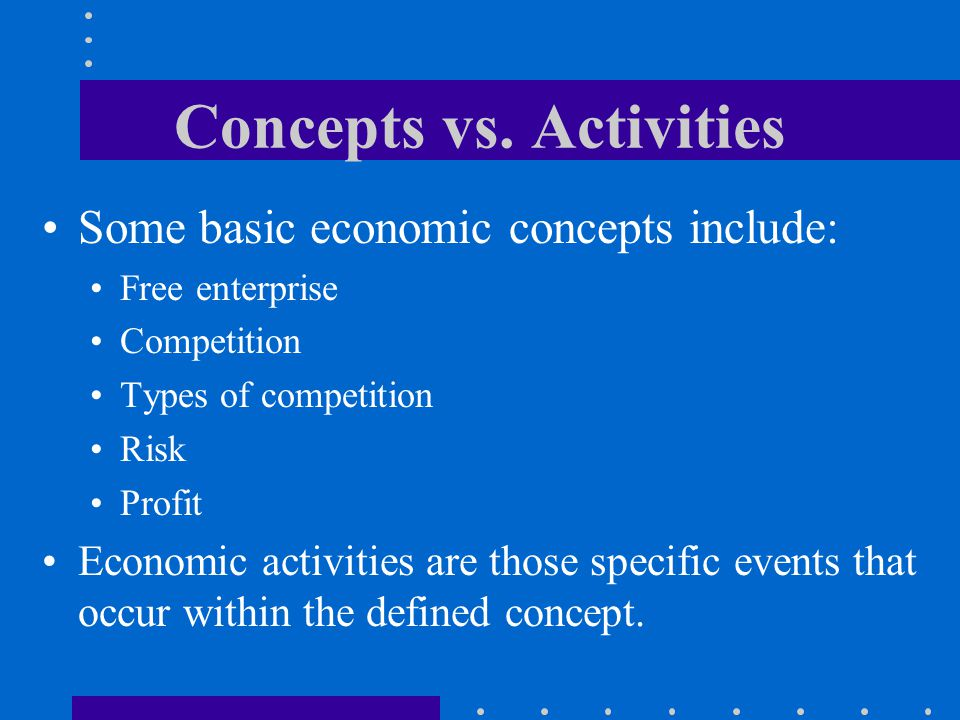 Concepts vs. Activities Some basic economic concepts include: Free enterprise Competition Types of competition Risk Profit Economic activities are tho