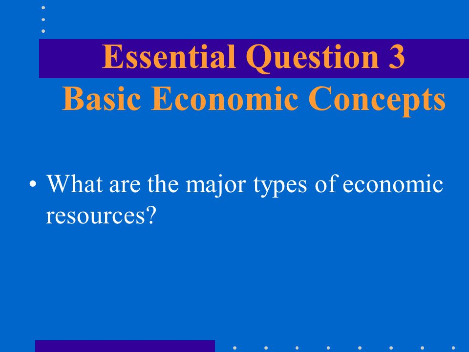 What are the major types of economic resources? Essential Question 3 Basic Economic Concepts