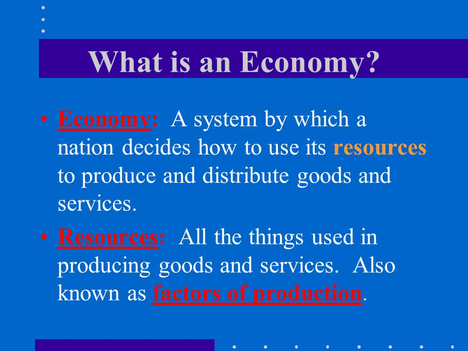 What is an Economy? Economy: A system by which a nation decides how to use its resources to produce and distribute goods and services. Resources: All