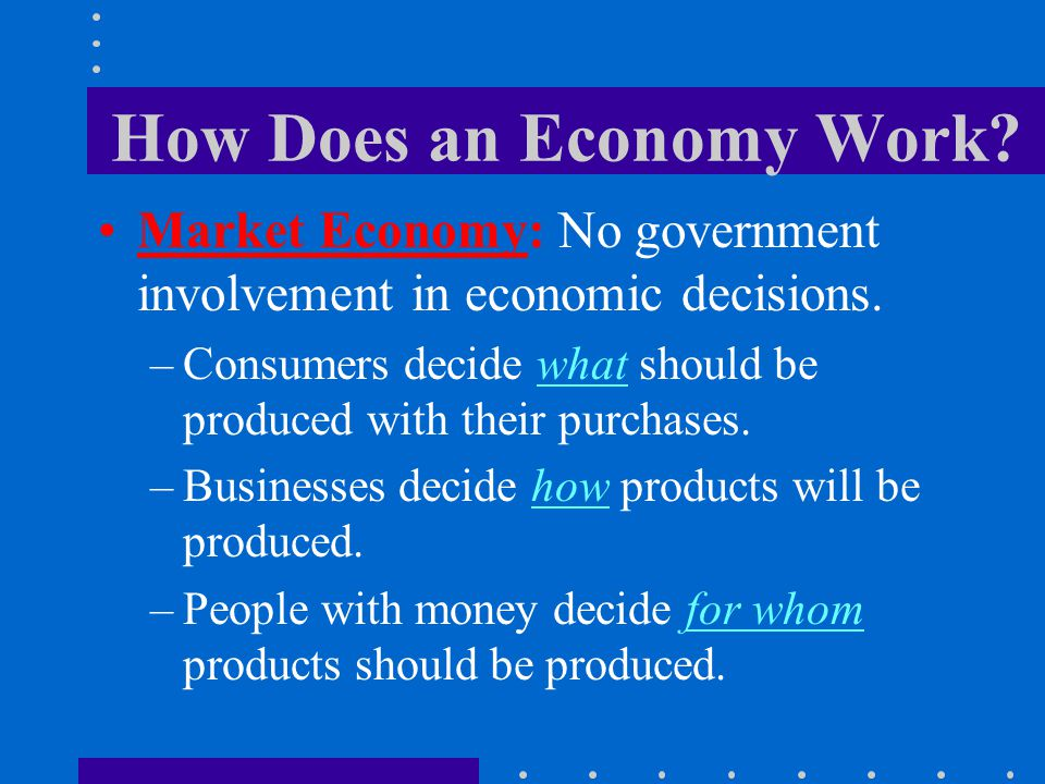 How Does an Economy Work? Market Economy: No government involvement in economic decisions. –Consumers decide what should be produced with their purcha