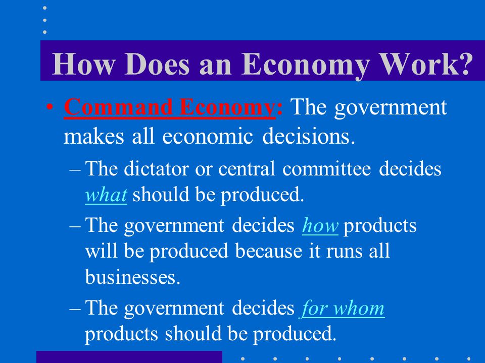 How Does an Economy Work? Command Economy: The government makes all economic decisions. –The dictator or central committee decides what should be prod