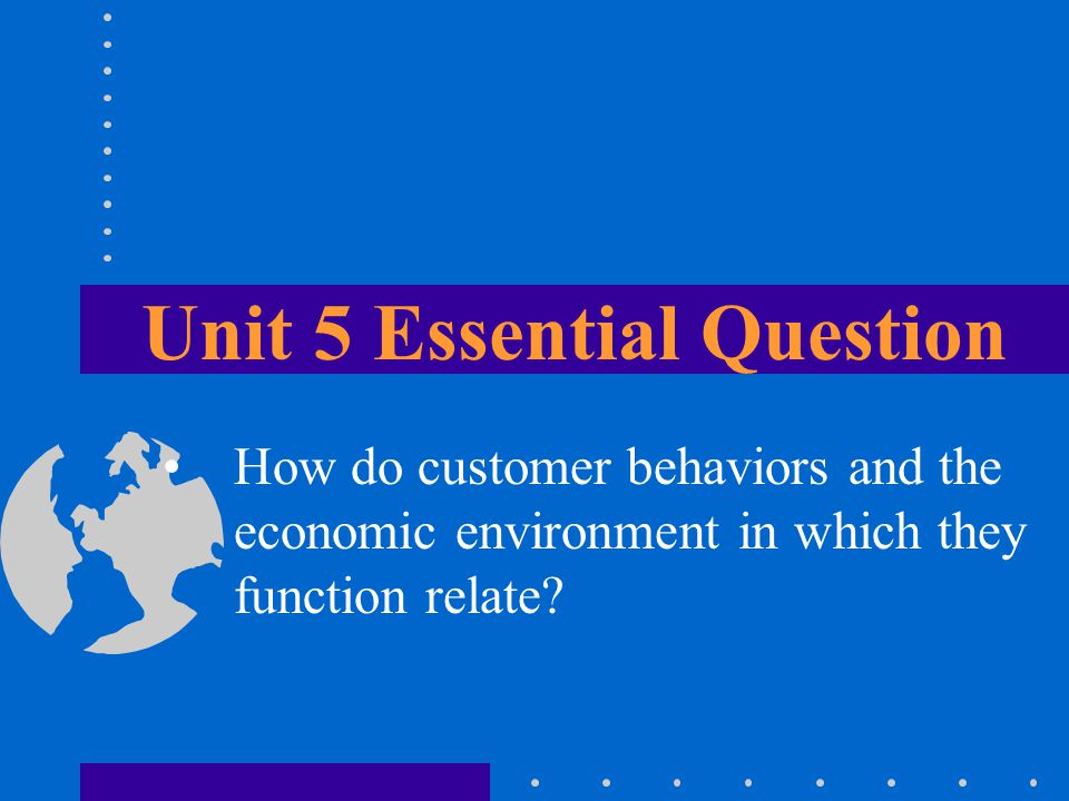 Unit 5 Essential Question How do customer behaviors and the economic environment in which they function relate?