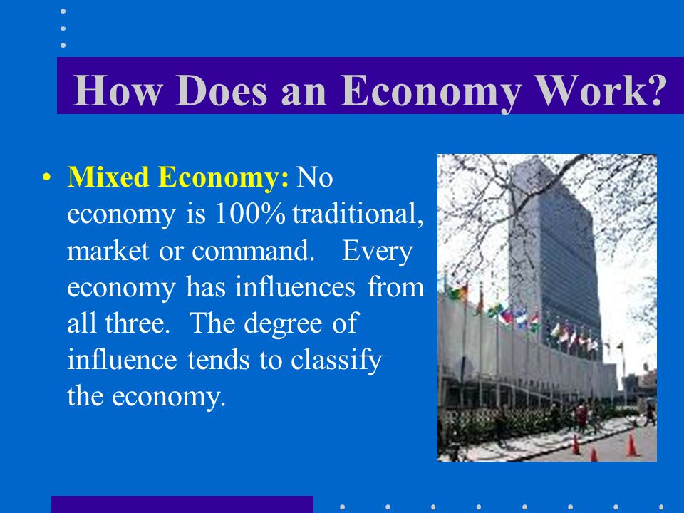 How Does an Economy Work? Mixed Economy: No economy is 100% traditional, market or command. Every economy has influences from all three. The degree of