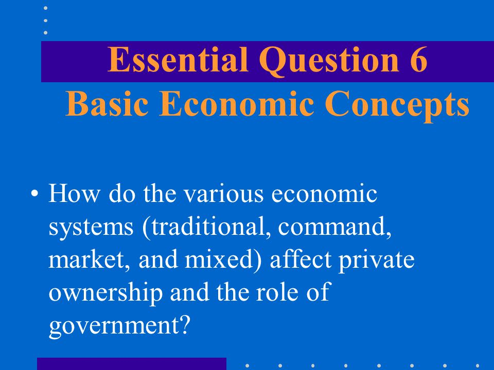 How do the various economic systems (traditional, command, market, and mixed) affect private ownership and the role of government? Essential Question
