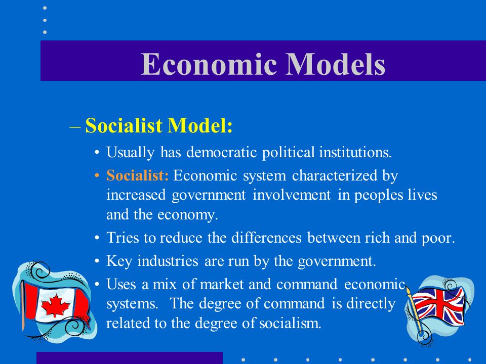 Economic Models –Socialist Model: Usually has democratic political institutions. Socialist: Economic system characterized by increased government invo