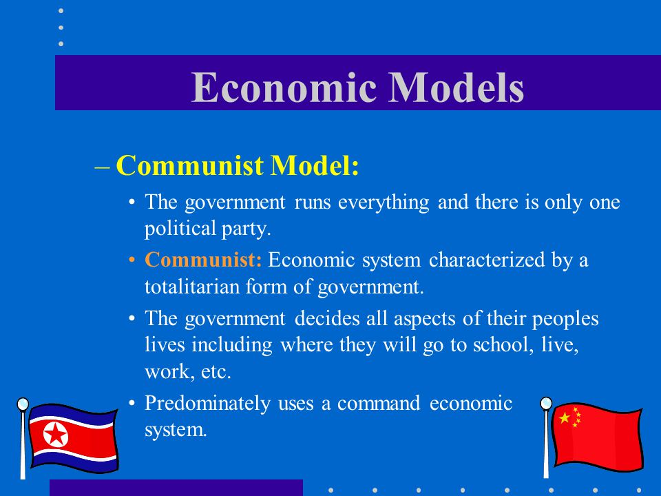 Economic Models –Communist Model: The government runs everything and there is only one political party. Communist: Economic system characterized by a