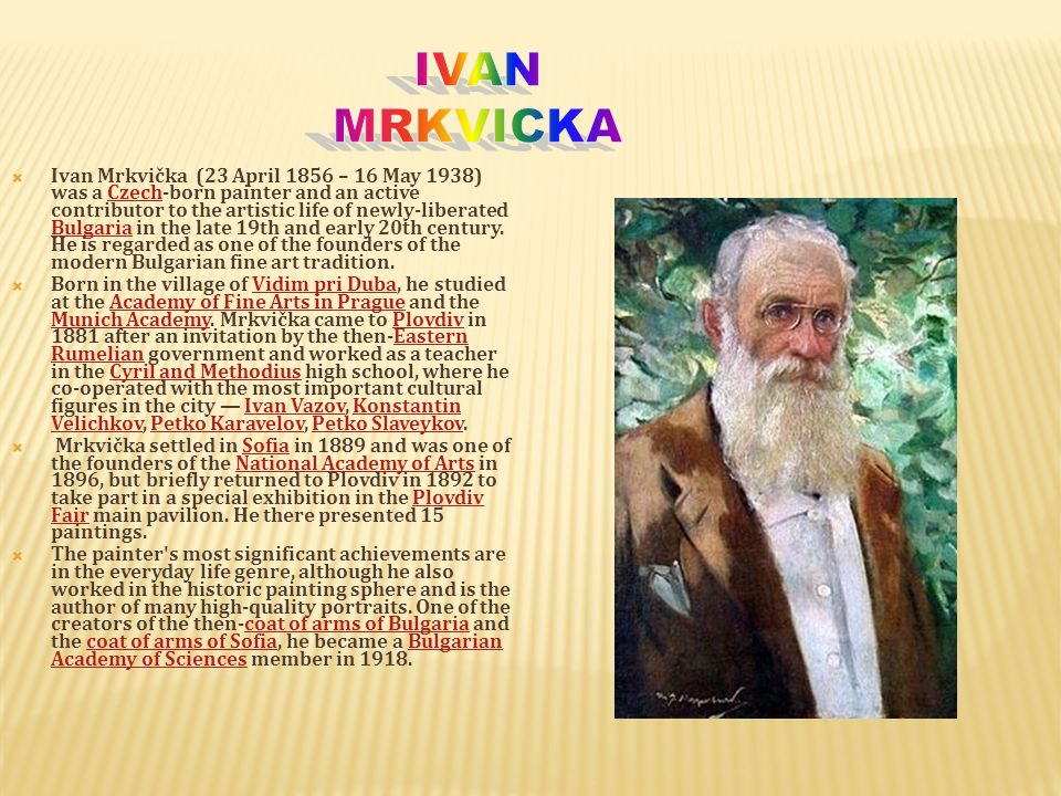 IIvan Mrkvička (23 April 1856 – 16 May 1938) was a Czech-born painter and an active contributor to the artistic life of newly-liberated Bulgaria in