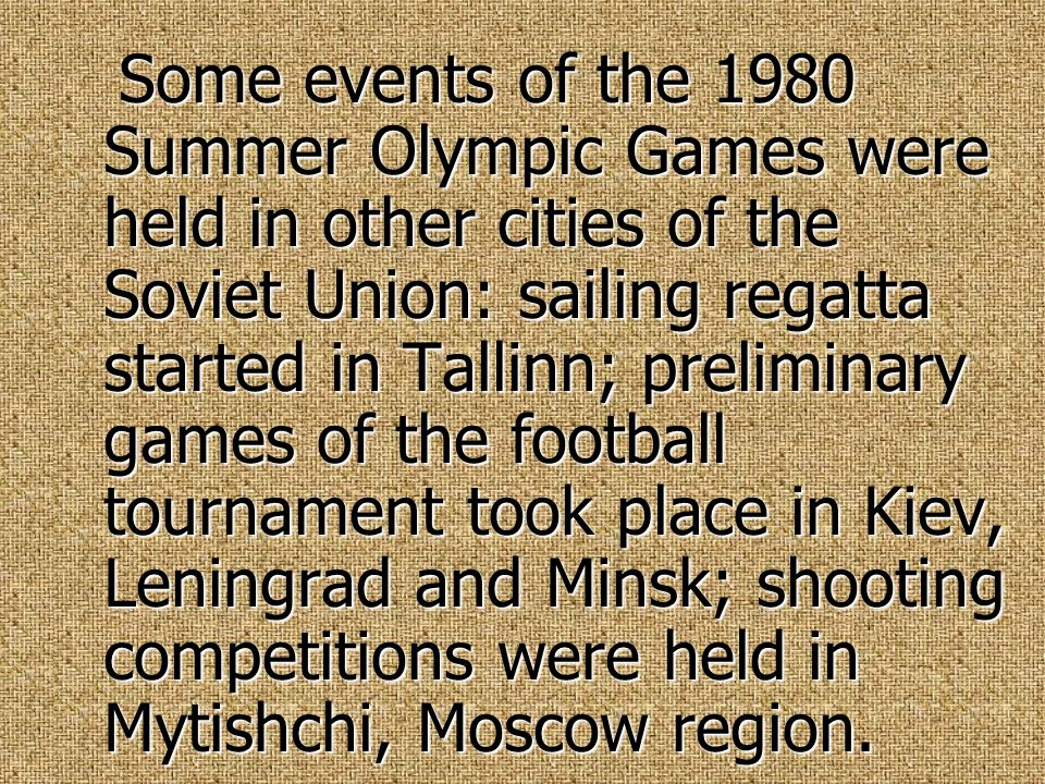 Some events of the 1980 Summer Olympic Games were held in other cities of the Soviet Union: sailing regatta started in Tallinn; preliminary games of the football tournament took place in Kiev, Leningrad and Minsk; shooting competitions were held in Mytishchi, Moscow region.