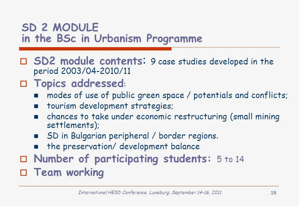 International HESD Conference, Luneburg, September 14-16, 2011 18 SD 2 MODULE in the BSc in Urbanism Programme  SD2 module contents : 9 case studies developed in the period 2003/04-2010/11  Topics addressed : modes of use of public green space / potentials and conflicts; tourism development strategies; chances to take under economic restructuring (small mining settlements); SD in Bulgarian peripheral / border regions.