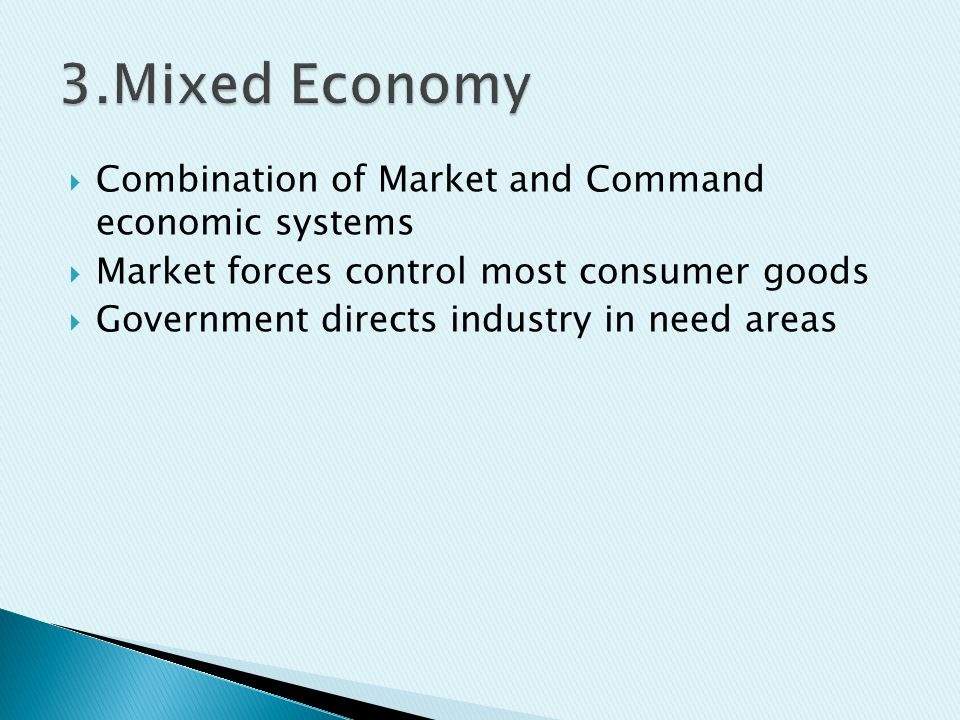  Combination of Market and Command economic systems  Market forces control most consumer goods  Government directs industry in need areas