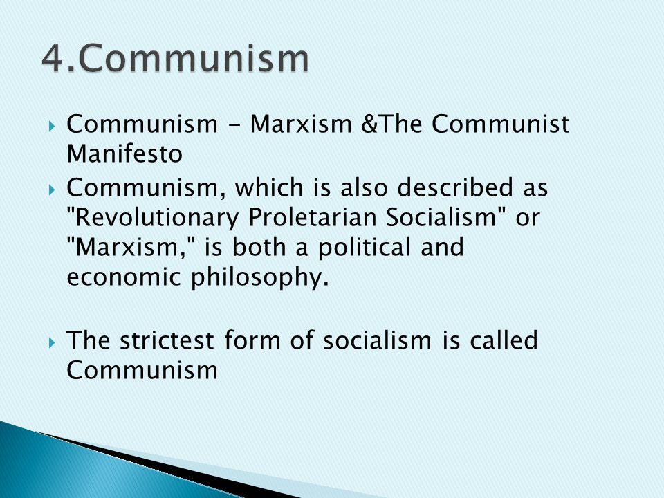  Communism - Marxism &The Communist Manifesto  Communism, which is also described as Revolutionary Proletarian Socialism or Marxism, is both a political and economic philosophy.
