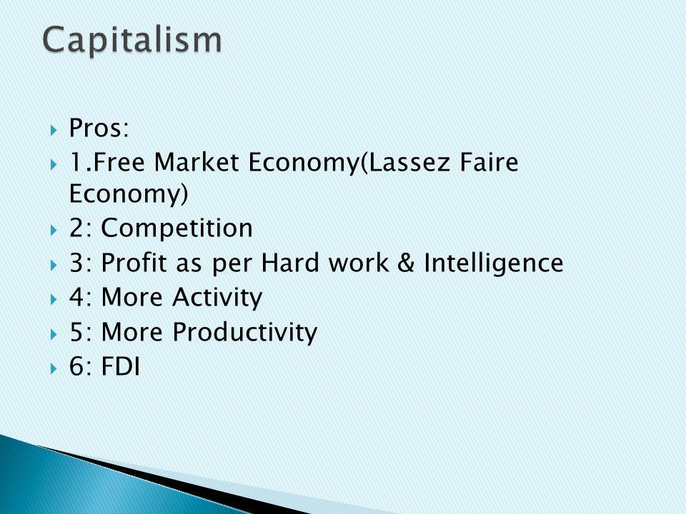  Pros:  1.Free Market Economy(Lassez Faire Economy)  2: Competition  3: Profit as per Hard work & Intelligence  4: More Activity  5: More Productivity  6: FDI