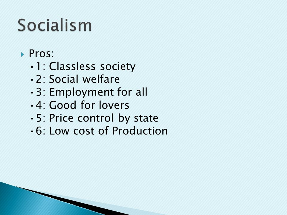  Pros: 1: Classless society 2: Social welfare 3: Employment for all 4: Good for lovers 5: Price control by state 6: Low cost of Production