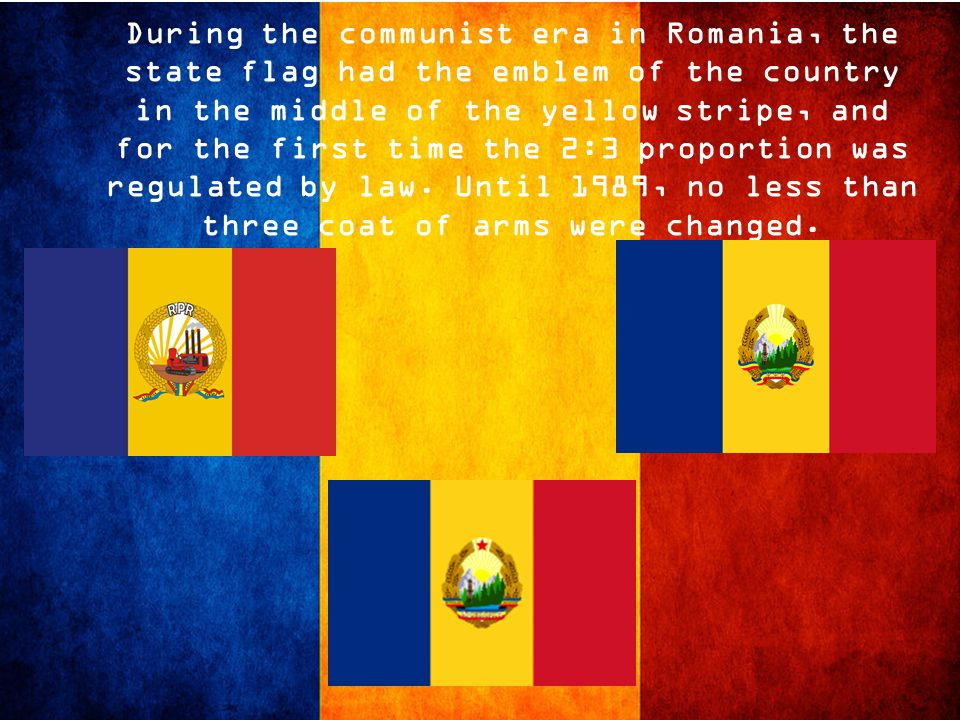 During the communist era in Romania, the state flag had the emblem of the country in the middle of the yellow stripe, and for the first time the 2:3 proportion was regulated by law.