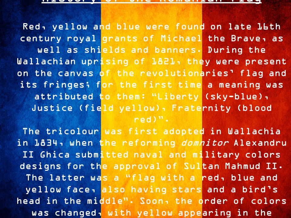 History of the Romanian flag Red, yellow and blue were found on late 16th century royal grants of Michael the Brave, as well as shields and banners.