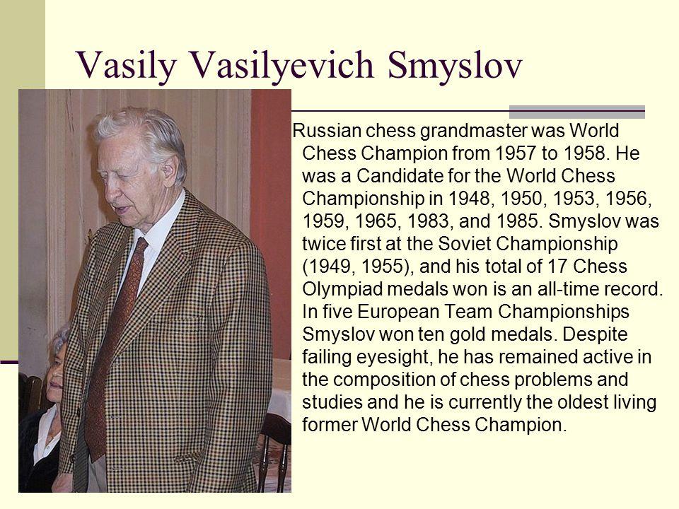 Vasily Vasilyevich Smyslov Russian chess grandmaster was World Chess Champion from 1957 to 1958.
