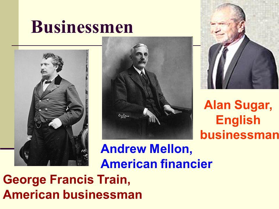 Businessmen George Francis Train, American businessman Andrew Mellon, American financier Alan Sugar, English businessman