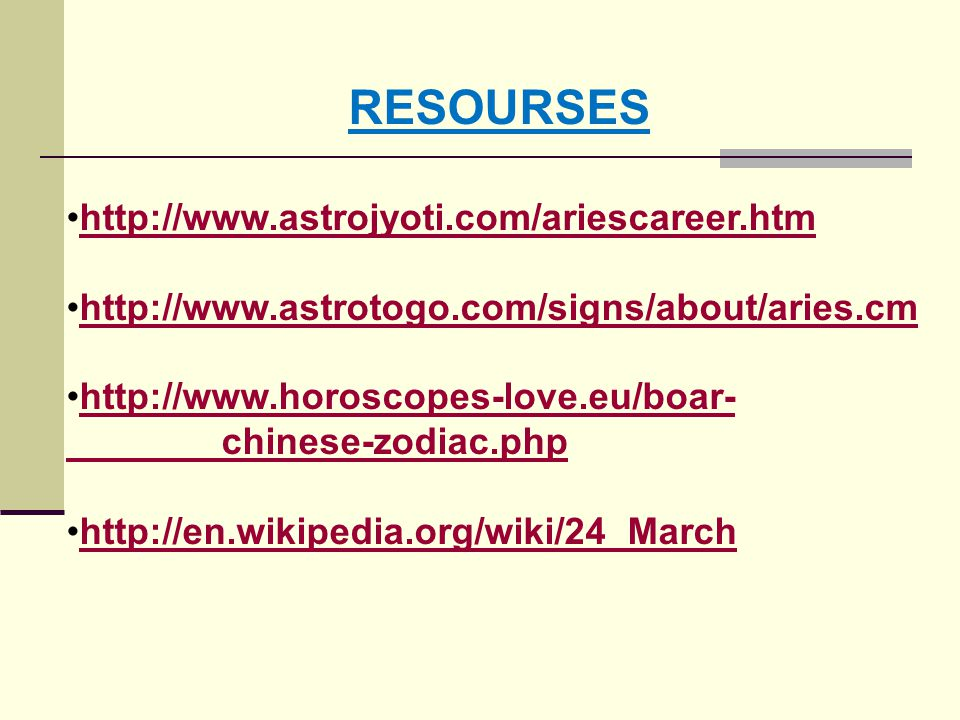 RESOURSES http://www.astrojyoti.com/ariescareer.htm http://www.astrotogo.com/signs/about/aries.cm http://www.horoscopes-love.eu/boar- chinese-zodiac.php http://en.wikipedia.org/wiki/24_March