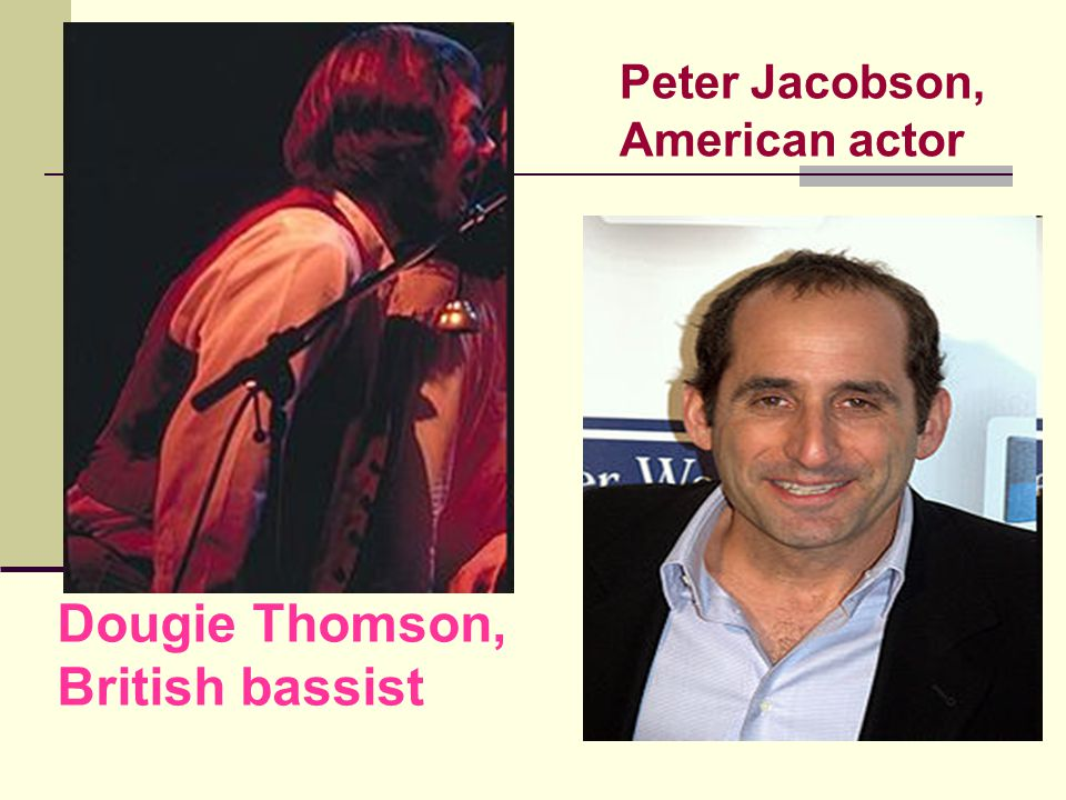 Peter Jacobson, American actor Dougie Thomson, British bassist