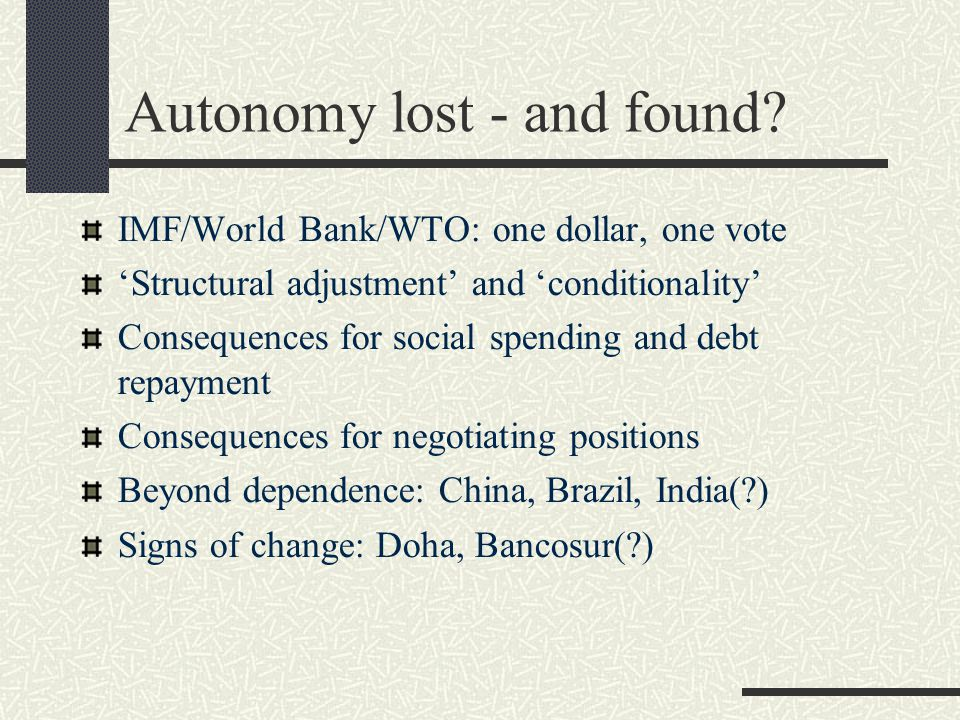 Autonomy lost - and found? IMF/World Bank/WTO: one dollar, one vote 'Structural adjustment' and 'conditionality' Consequences for social spending and
