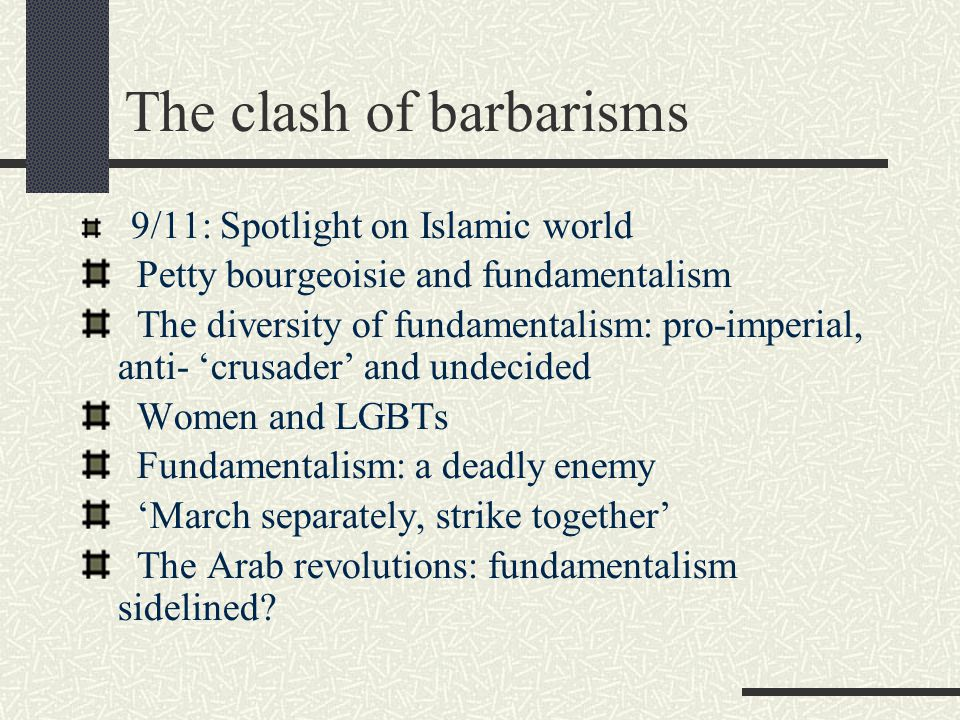 The clash of barbarisms 9/11: Spotlight on Islamic world Petty bourgeoisie and fundamentalism The diversity of fundamentalism: pro-imperial, anti- 'cr