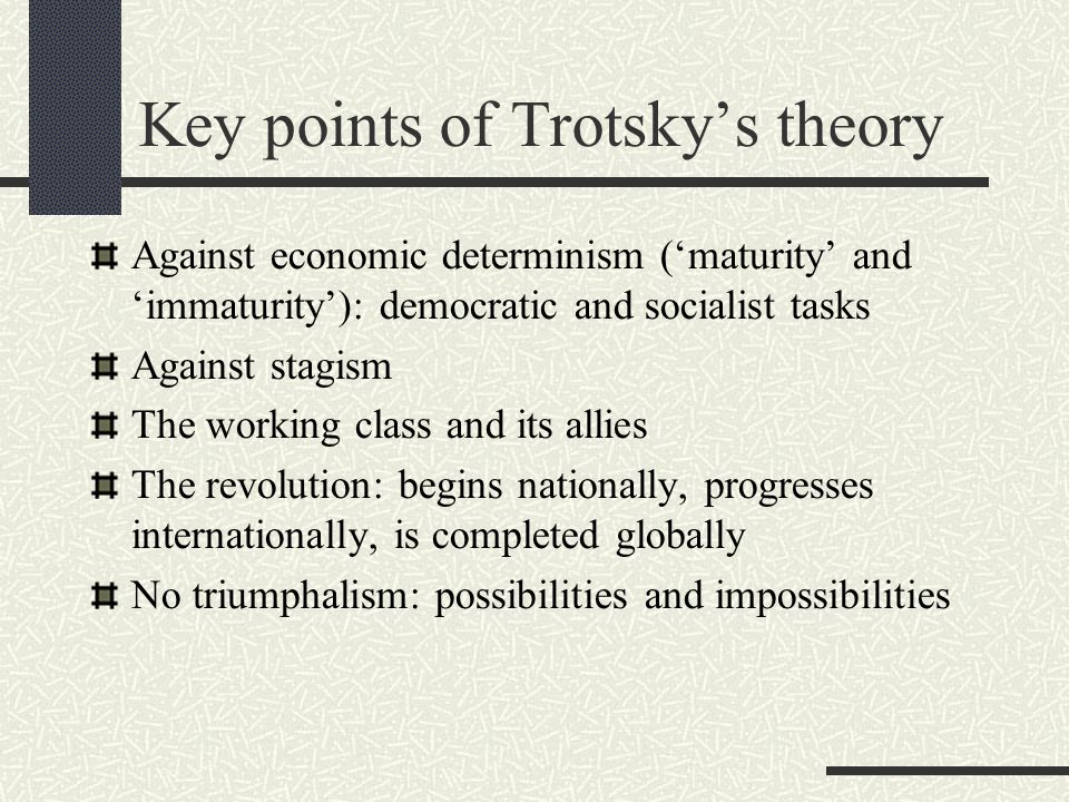 Key points of Trotsky's theory Against economic determinism ('maturity' and 'immaturity'): democratic and socialist tasks Against stagism The working class and its allies The revolution: begins nationally, progresses internationally, is completed globally No triumphalism: possibilities and impossibilities
