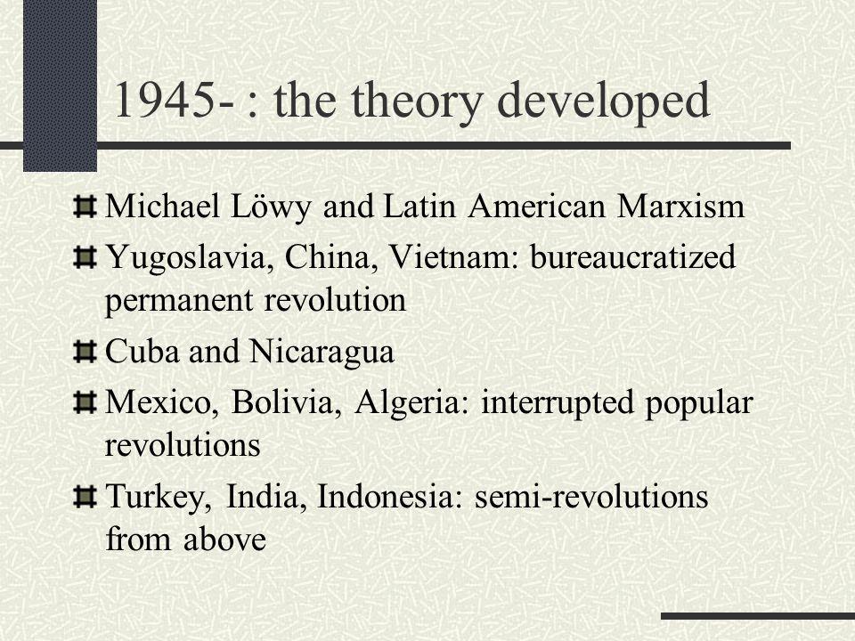 1945- : the theory developed Michael Löwy and Latin American Marxism Yugoslavia, China, Vietnam: bureaucratized permanent revolution Cuba and Nicaragu