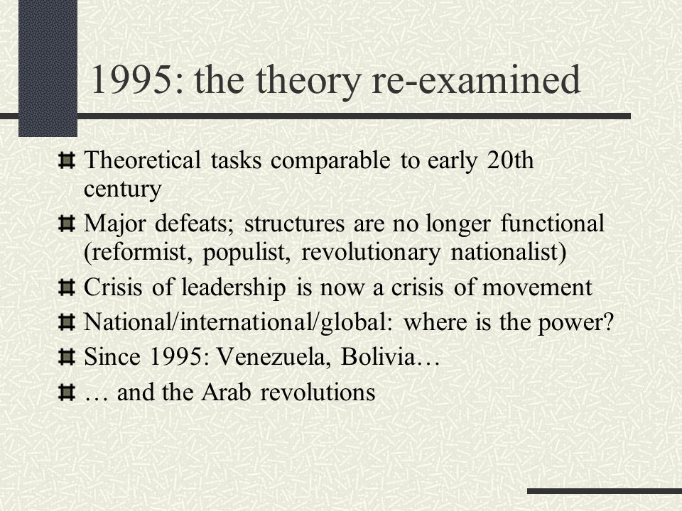 1995: the theory re-examined Theoretical tasks comparable to early 20th century Major defeats; structures are no longer functional (reformist, populist, revolutionary nationalist) Crisis of leadership is now a crisis of movement National/international/global: where is the power.