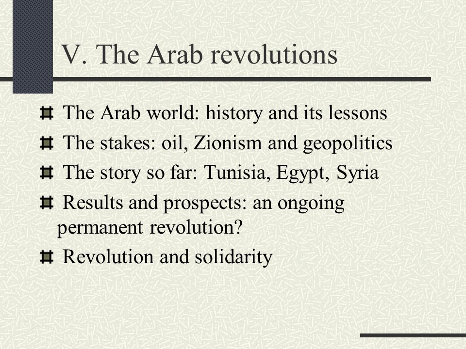 V. The Arab revolutions The Arab world: history and its lessons The stakes: oil, Zionism and geopolitics The story so far: Tunisia, Egypt, Syria Resul