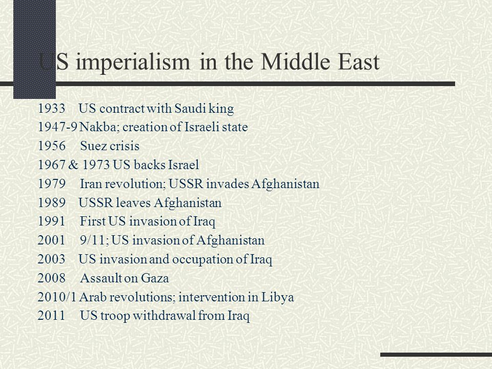 US imperialism in the Middle East 1933 US contract with Saudi king 1947-9 Nakba; creation of Israeli state 1956 Suez crisis 1967 & 1973 US backs Israel 1979 Iran revolution; USSR invades Afghanistan 1989 USSR leaves Afghanistan 1991 First US invasion of Iraq 2001 9/11; US invasion of Afghanistan 2003 US invasion and occupation of Iraq 2008 Assault on Gaza 2010/1 Arab revolutions; intervention in Libya 2011 US troop withdrawal from Iraq