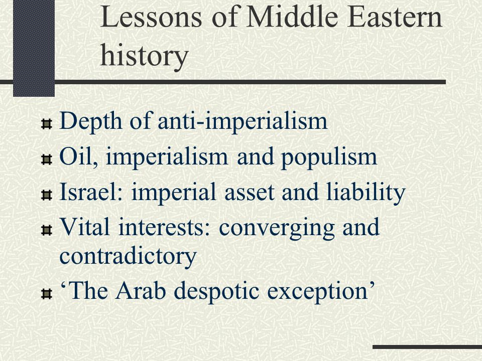 Lessons of Middle Eastern history Depth of anti-imperialism Oil, imperialism and populism Israel: imperial asset and liability Vital interests: converging and contradictory 'The Arab despotic exception'