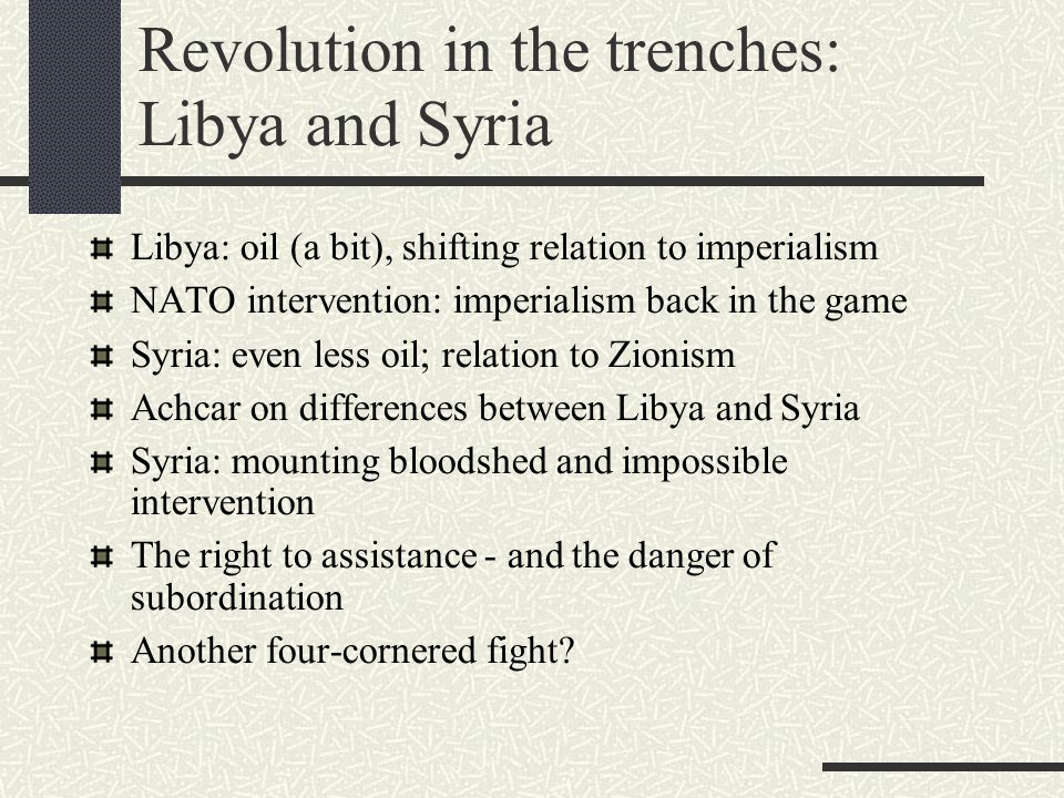 Revolution in the trenches: Libya and Syria Libya: oil (a bit), shifting relation to imperialism NATO intervention: imperialism back in the game Syria: even less oil; relation to Zionism Achcar on differences between Libya and Syria Syria: mounting bloodshed and impossible intervention The right to assistance - and the danger of subordination Another four-cornered fight