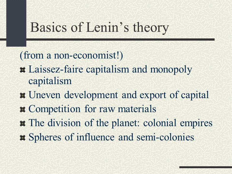 Basics of Lenin's theory (from a non-economist!) Laissez-faire capitalism and monopoly capitalism Uneven development and export of capital Competition for raw materials The division of the planet: colonial empires Spheres of influence and semi-colonies