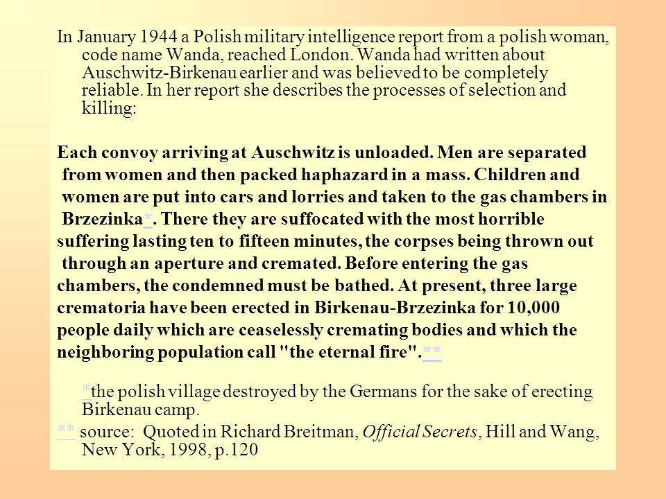 In January 1944 a Polish military intelligence report from a polish woman, code name Wanda, reached London. Wanda had written about Auschwitz-Birkenau