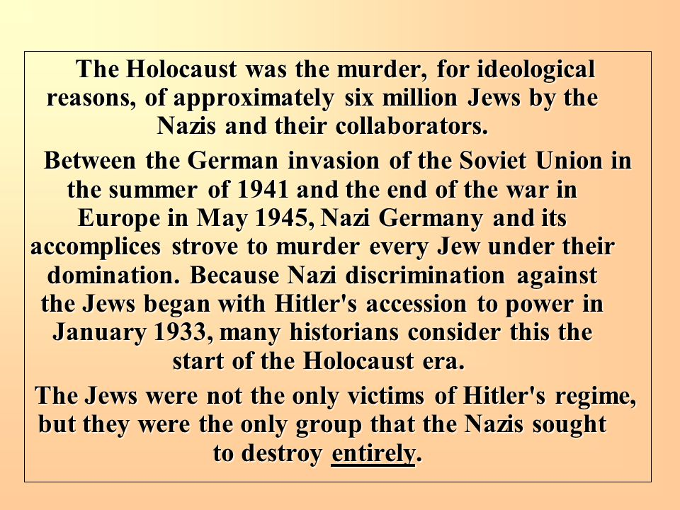 The Holocaust was the murder, for ideological reasons, of approximately six million Jews by the Nazis and their collaborators. Between the German inva