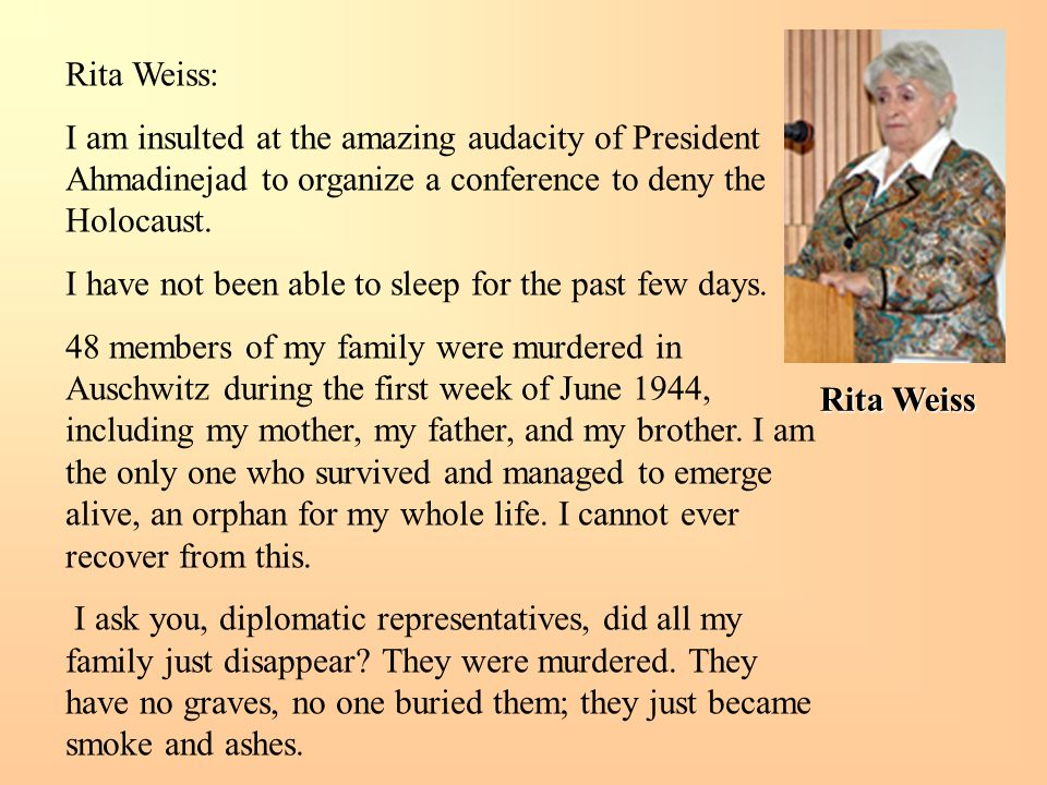 Rita Weiss Rita Weiss: I am insulted at the amazing audacity of President Ahmadinejad to organize a conference to deny the Holocaust. I have not been
