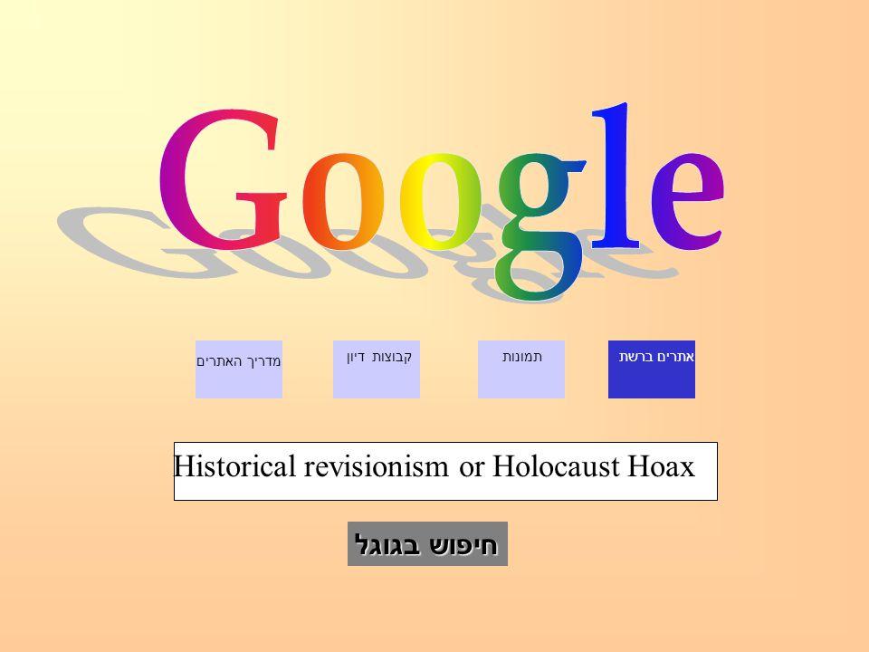 אתרים ברשתתמונותקבוצות דיון מדריך האתרים חיפוש בגוגל Historical revisionism or Holocaust Hoax