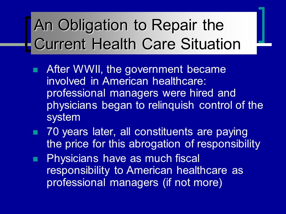 An Obligation to Repair the Current Health Care Situation After WWII, the government became involved in American healthcare: professional managers were hired and physicians began to relinquish control of the system 70 years later, all constituents are paying the price for this abrogation of responsibility Physicians have as much fiscal responsibility to American healthcare as professional managers (if not more)