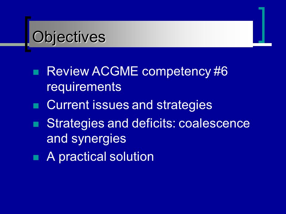 Objectives Review ACGME competency #6 requirements Current issues and strategies Strategies and deficits: coalescence and synergies A practical solution