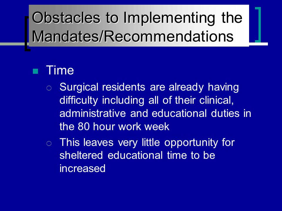 Obstacles to Implementing the Mandates/Recommendations Time  Surgical residents are already having difficulty including all of their clinical, administrative and educational duties in the 80 hour work week  This leaves very little opportunity for sheltered educational time to be increased