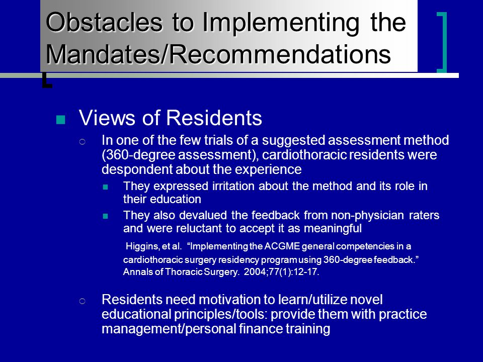 Views of Residents  In one of the few trials of a suggested assessment method (360-degree assessment), cardiothoracic residents were despondent about the experience They expressed irritation about the method and its role in their education They also devalued the feedback from non-physician raters and were reluctant to accept it as meaningful Higgins, et al.