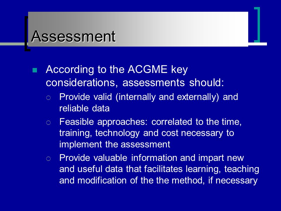 Assessment According to the ACGME key considerations, assessments should:  Provide valid (internally and externally) and reliable data  Feasible approaches: correlated to the time, training, technology and cost necessary to implement the assessment  Provide valuable information and impart new and useful data that facilitates learning, teaching and modification of the the method, if necessary