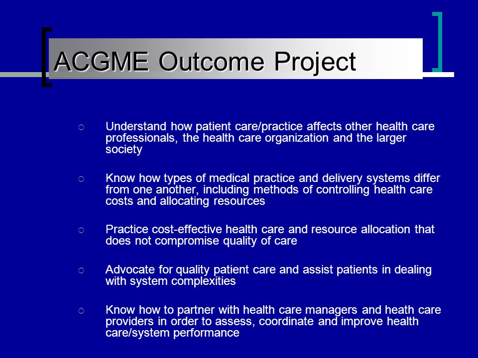 ACGME Outcome Project  Understand how patient care/practice affects other health care professionals, the health care organization and the larger society  Know how types of medical practice and delivery systems differ from one another, including methods of controlling health care costs and allocating resources  Practice cost-effective health care and resource allocation that does not compromise quality of care  Advocate for quality patient care and assist patients in dealing with system complexities  Know how to partner with health care managers and heath care providers in order to assess, coordinate and improve health care/system performance