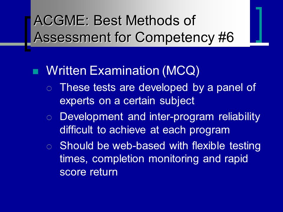 Written Examination (MCQ)  These tests are developed by a panel of experts on a certain subject  Development and inter-program reliability difficult to achieve at each program  Should be web-based with flexible testing times, completion monitoring and rapid score return ACGME: Best Methods of Assessment for Competency #6