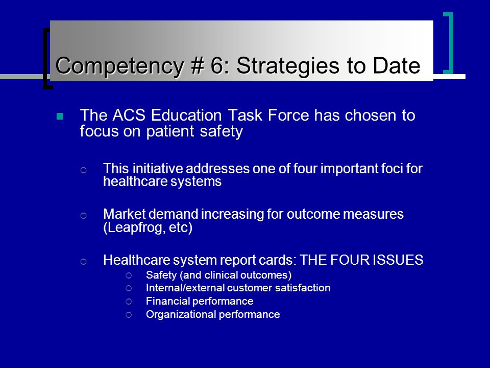 Competency # 6: Strategies to Date The ACS Education Task Force has chosen to focus on patient safety  This initiative addresses one of four important foci for healthcare systems  Market demand increasing for outcome measures (Leapfrog, etc)  Healthcare system report cards: THE FOUR ISSUES  Safety (and clinical outcomes)  Internal/external customer satisfaction  Financial performance  Organizational performance